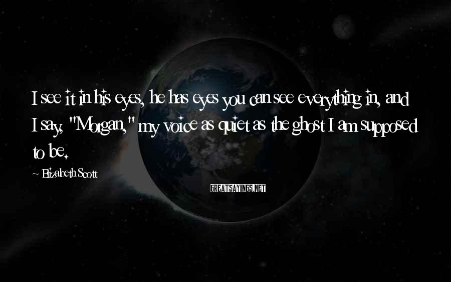Elizabeth Scott Sayings: I see it in his eyes, he has eyes you can see everything in, and