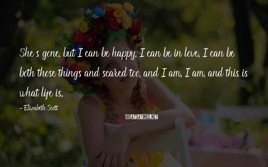 Elizabeth Scott Sayings: She's gone, but I can be happy. I can be in love. I can be