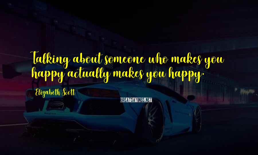 Elizabeth Scott Sayings: Talking about someone who makes you happy actually makes you happy.