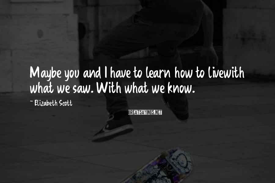 Elizabeth Scott Sayings: Maybe you and I have to learn how to livewith what we saw. With what