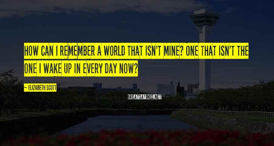 Elizabeth Scott Sayings: How can I remember a world that isn't mine? One that isn't the one I