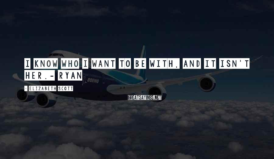 Elizabeth Scott Sayings: I know who I want to be with, and it isn't her.- Ryan