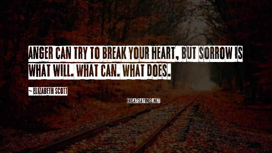 Elizabeth Scott Sayings: Anger can try to break your heart, but sorrow is what will. What can. What