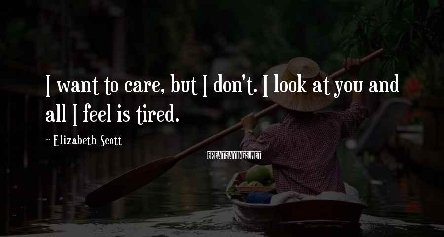 Elizabeth Scott Sayings: I want to care, but I don't. I look at you and all I feel