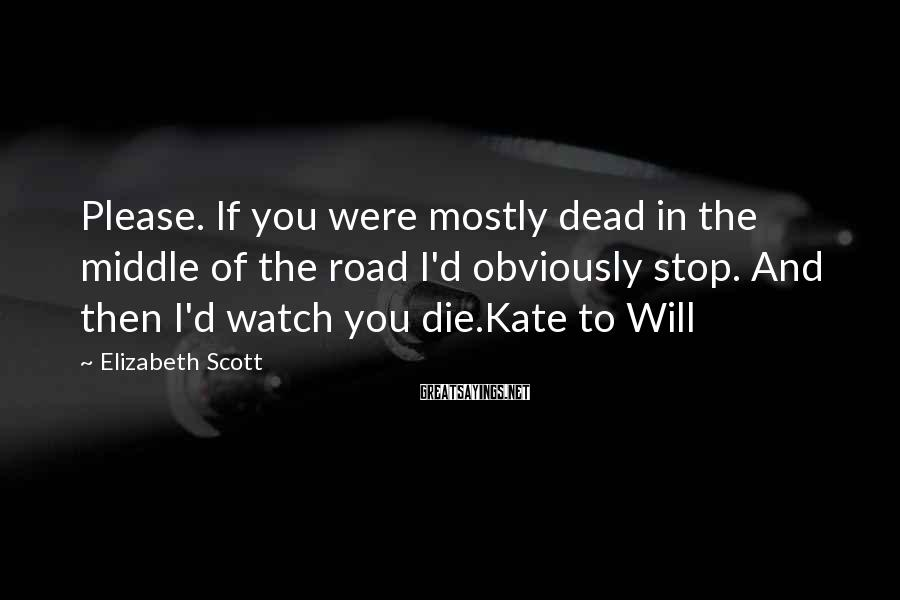 Elizabeth Scott Sayings: Please. If you were mostly dead in the middle of the road I'd obviously stop.