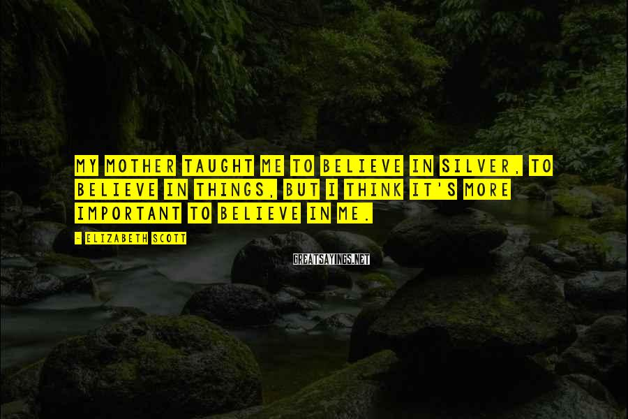 Elizabeth Scott Sayings: My mother taught me to believe in silver, to believe in things, but I think