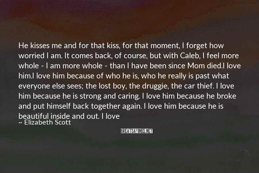 Elizabeth Scott Sayings: He kisses me and for that kiss, for that moment, I forget how worried I
