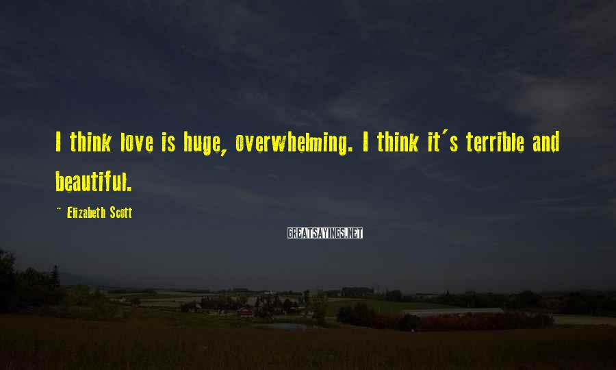 Elizabeth Scott Sayings: I think love is huge, overwhelming. I think it's terrible and beautiful.