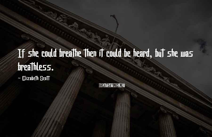 Elizabeth Scott Sayings: If she could breathe then it could be heard, but she was breathless.