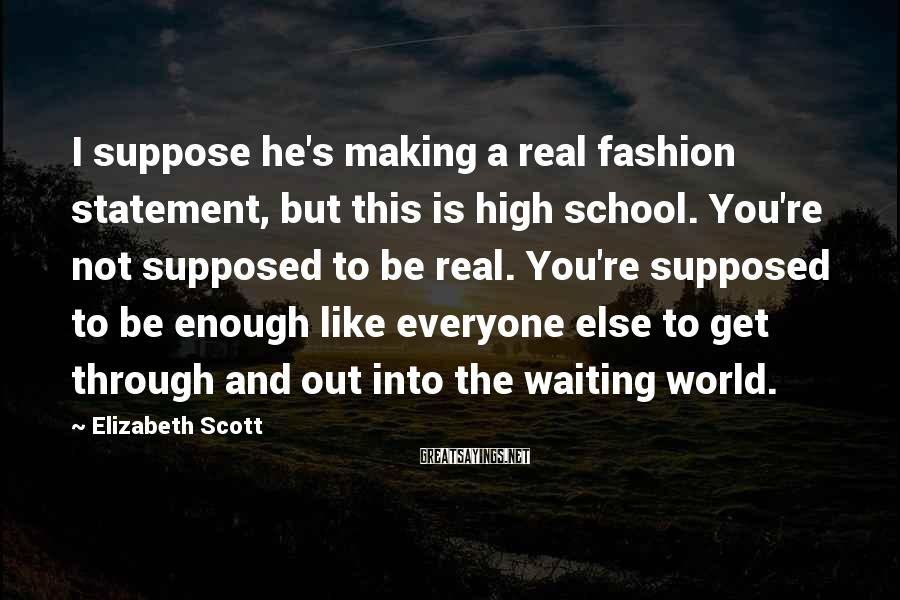 Elizabeth Scott Sayings: I suppose he's making a real fashion statement, but this is high school. You're not