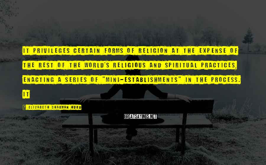 Elizabeth Shakman Hurd Sayings: It privileges certain forms of religion at the expense of the rest of the world's