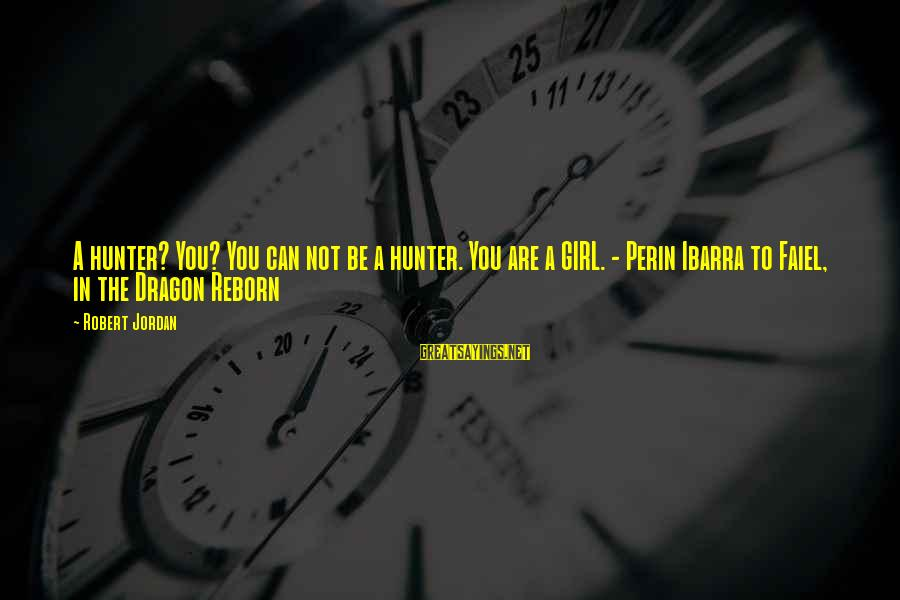 Elizabethan Era Fashion Sayings By Robert Jordan: A hunter? You? You can not be a hunter. You are a GIRL. - Perin