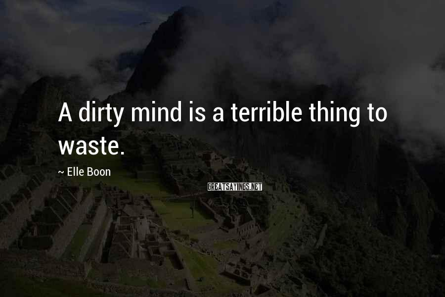 Elle Boon Sayings: A dirty mind is a terrible thing to waste.