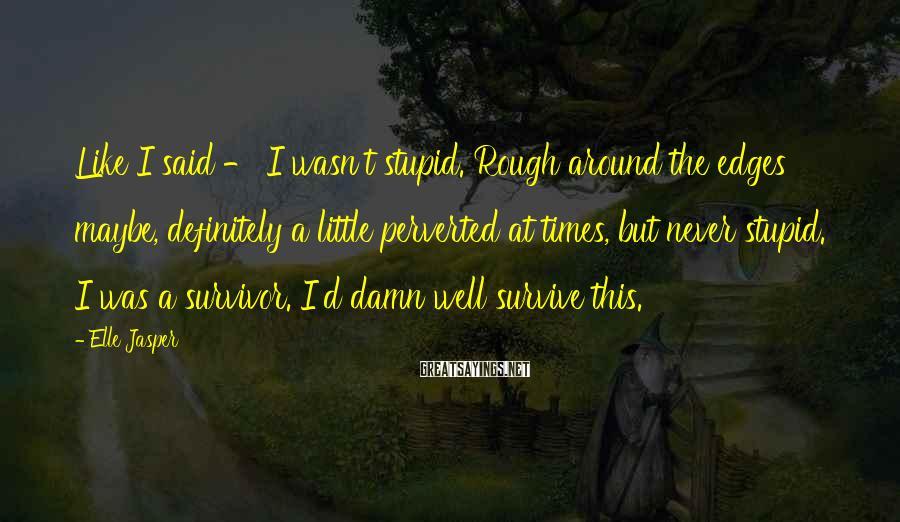 Elle Jasper Sayings: Like I said - I wasn't stupid. Rough around the edges maybe, definitely a little