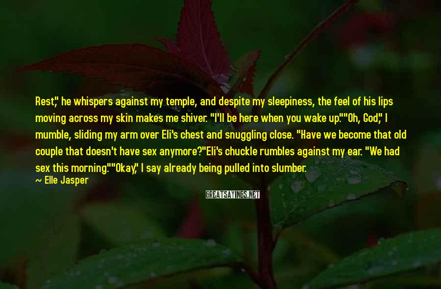 "Elle Jasper Sayings: Rest,"" he whispers against my temple, and despite my sleepiness, the feel of his lips"