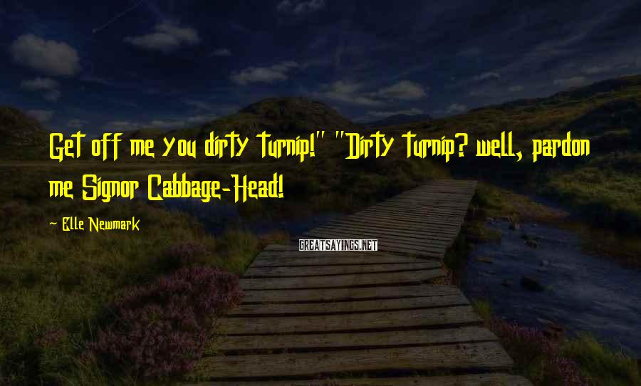 """Elle Newmark Sayings: Get off me you dirty turnip!"""" """"Dirty turnip? well, pardon me Signor Cabbage-Head!"""