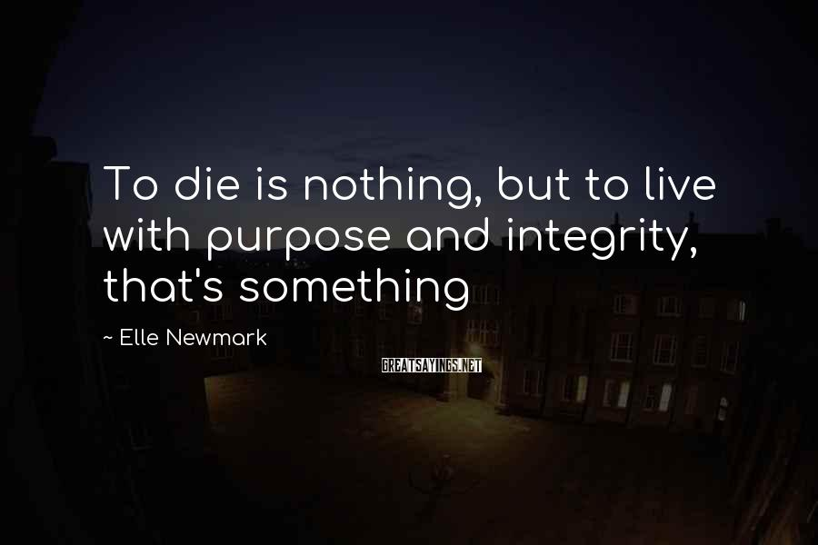 Elle Newmark Sayings: To die is nothing, but to live with purpose and integrity, that's something