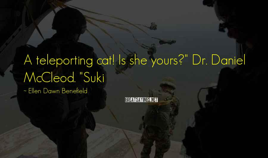 "Ellen Dawn Benefield Sayings: A teleporting cat! Is she yours?"" Dr. Daniel McCleod. ""Suki"