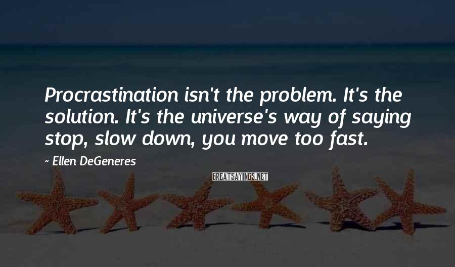 Ellen DeGeneres Sayings: Procrastination isn't the problem. It's the solution. It's the universe's way of saying stop, slow