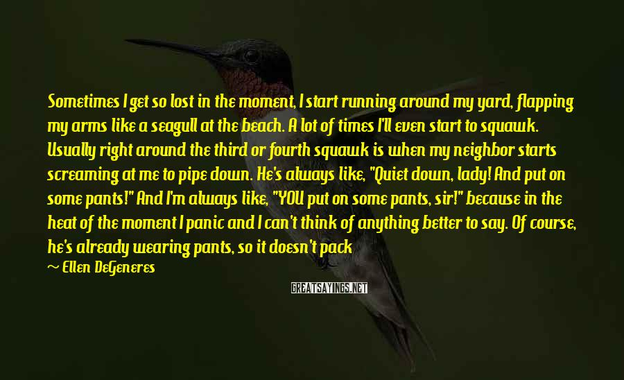 Ellen DeGeneres Sayings: Sometimes I get so lost in the moment, I start running around my yard, flapping