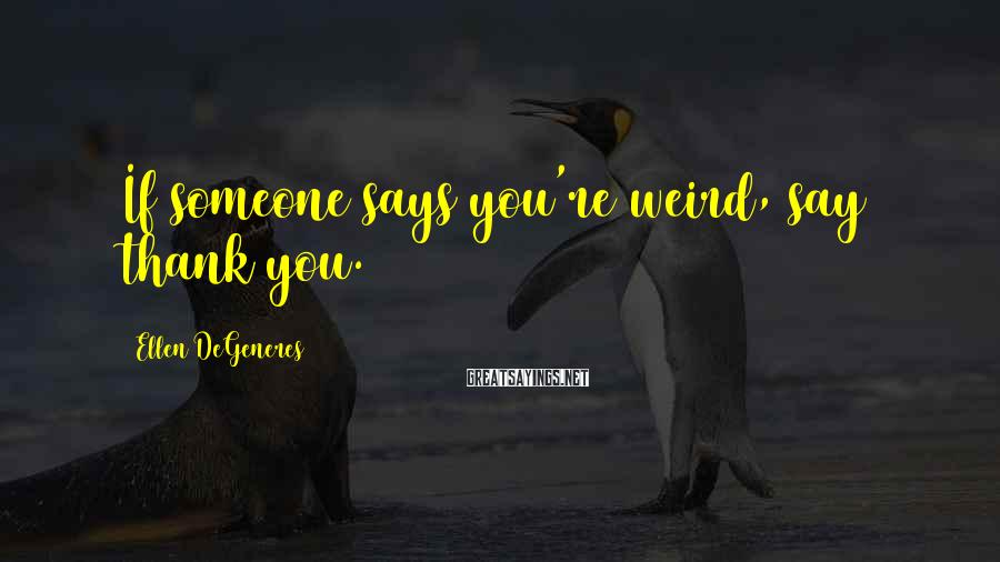 Ellen DeGeneres Sayings: If someone says you're weird, say thank you.