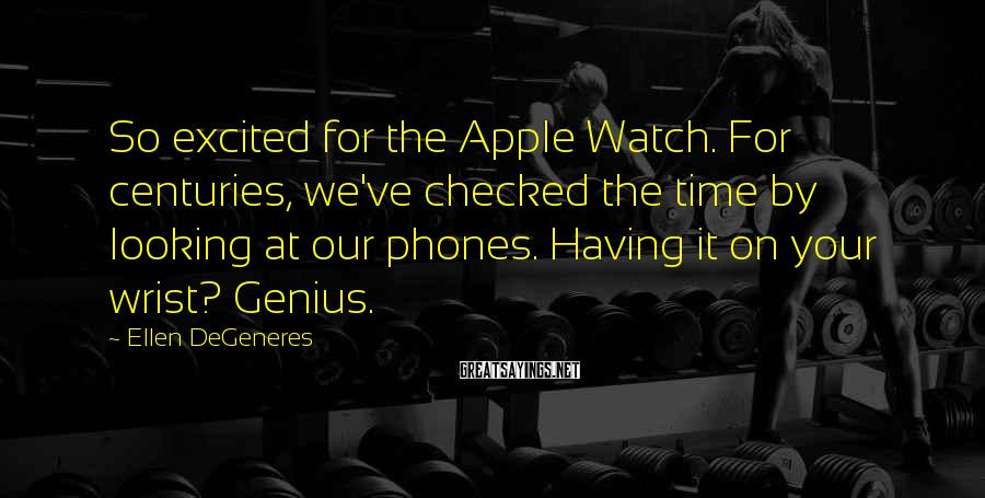 Ellen DeGeneres Sayings: So excited for the Apple Watch. For centuries, we've checked the time by looking at
