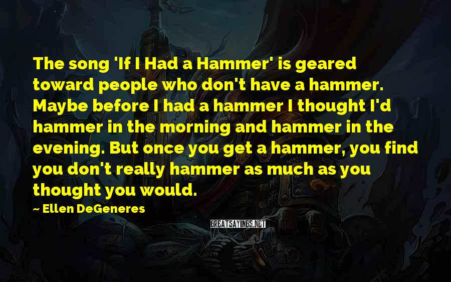 Ellen DeGeneres Sayings: The song 'If I Had a Hammer' is geared toward people who don't have a