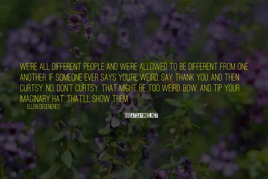 Ellen DeGeneres Sayings: We're all different people and we're allowed to be different from one another. If someone