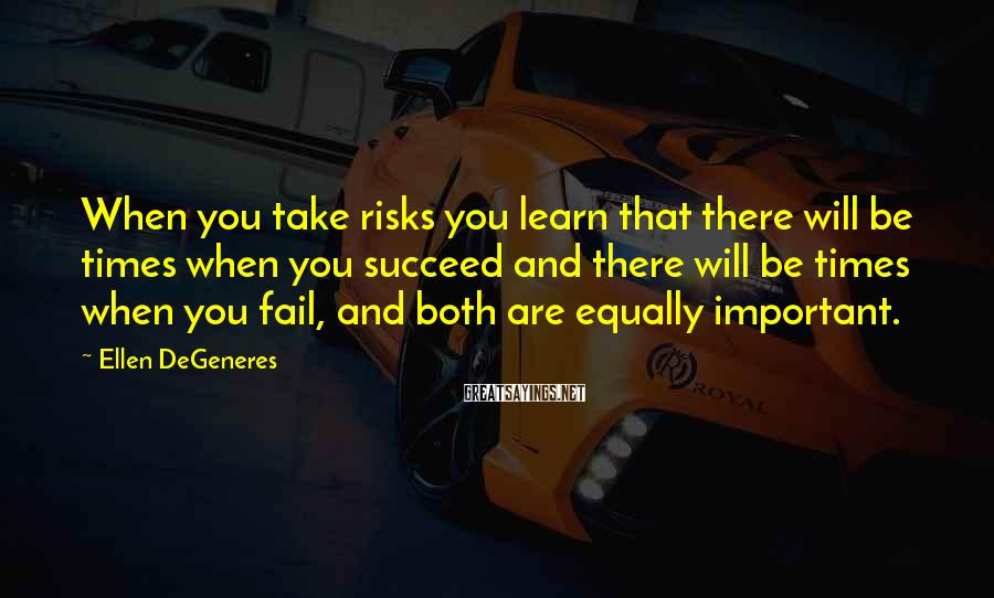 Ellen DeGeneres Sayings: When you take risks you learn that there will be times when you succeed and