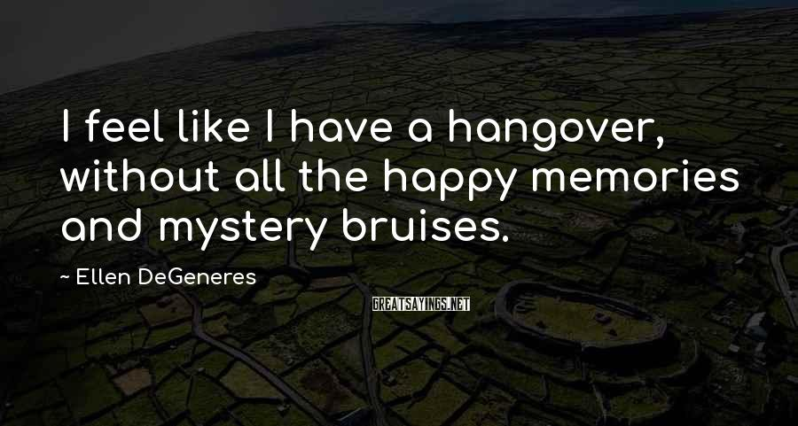 Ellen DeGeneres Sayings: I feel like I have a hangover, without all the happy memories and mystery bruises.