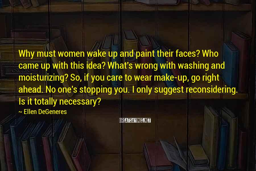 Ellen DeGeneres Sayings: Why must women wake up and paint their faces? Who came up with this idea?