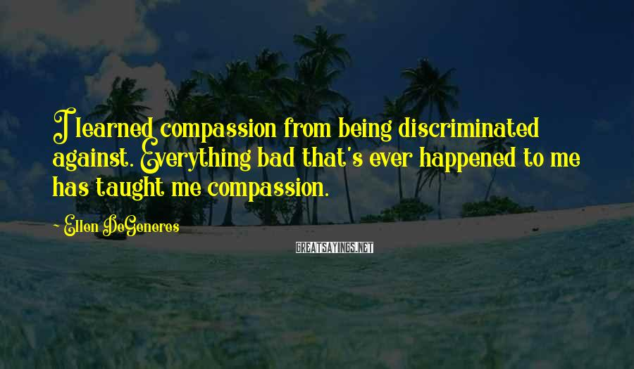 Ellen DeGeneres Sayings: I learned compassion from being discriminated against. Everything bad that's ever happened to me has