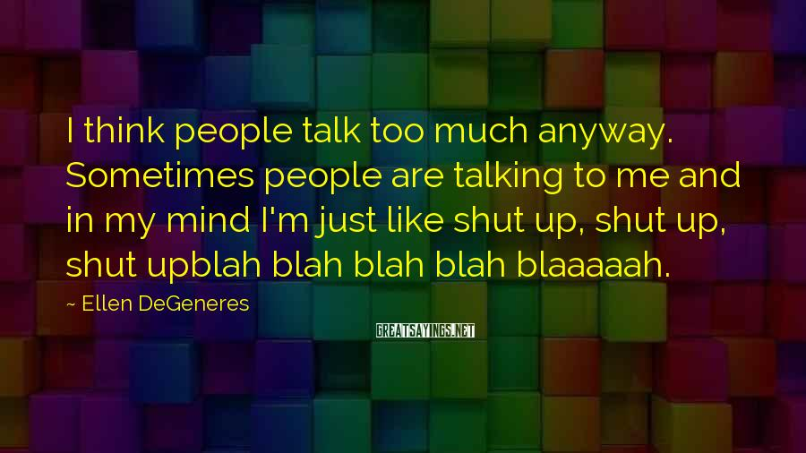 Ellen DeGeneres Sayings: I think people talk too much anyway. Sometimes people are talking to me and in