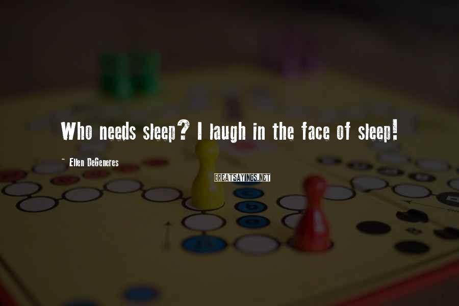 Ellen DeGeneres Sayings: Who needs sleep? I laugh in the face of sleep!