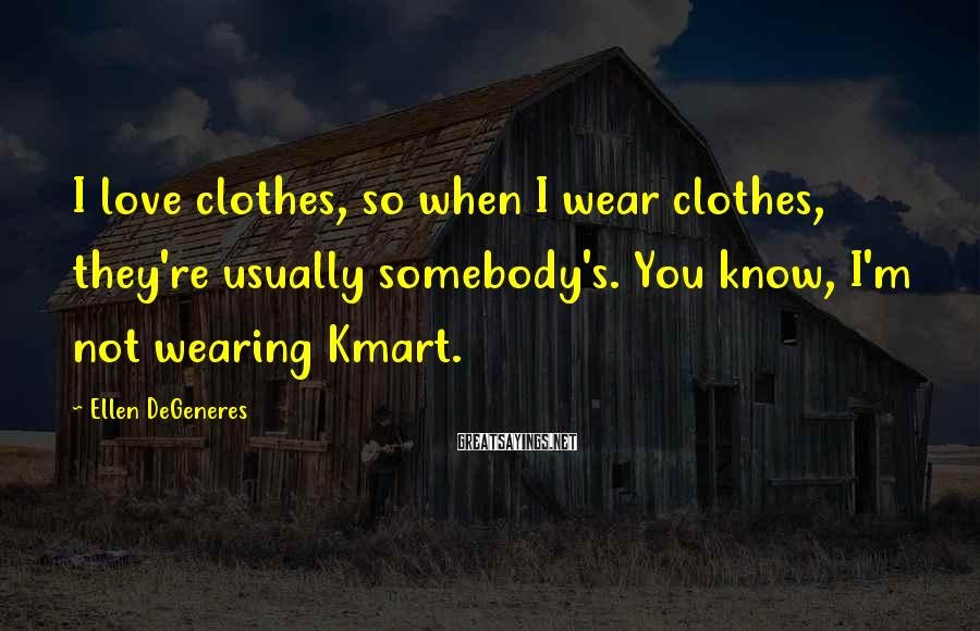 Ellen DeGeneres Sayings: I love clothes, so when I wear clothes, they're usually somebody's. You know, I'm not