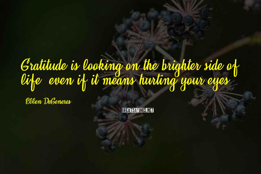 Ellen DeGeneres Sayings: Gratitude is looking on the brighter side of life, even if it means hurting your