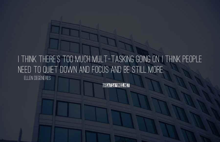 Ellen DeGeneres Sayings: I think there's too much mult-tasking going on. I think people need to quiet down