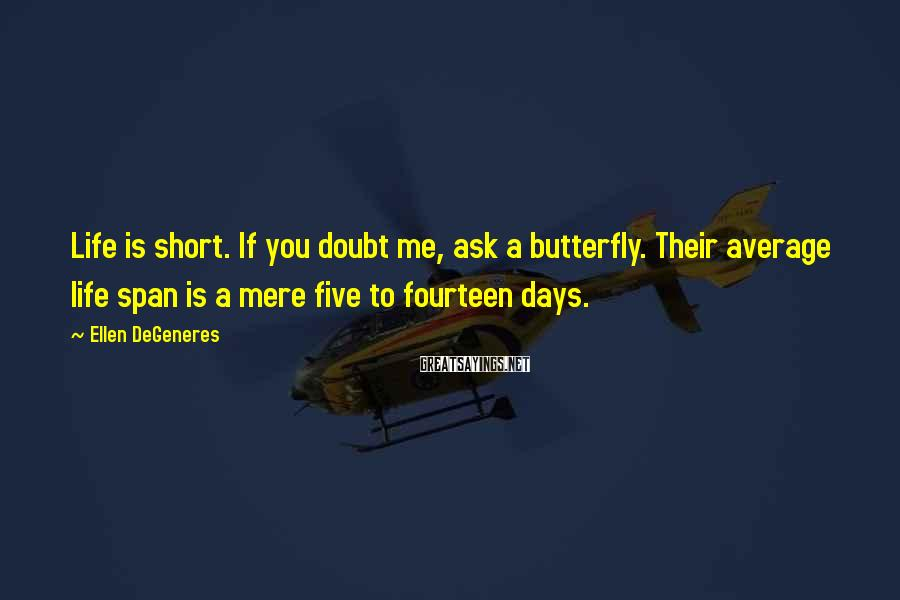 Ellen DeGeneres Sayings: Life is short. If you doubt me, ask a butterfly. Their average life span is