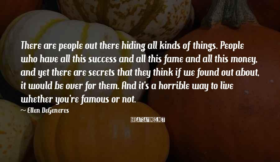 Ellen DeGeneres Sayings: There are people out there hiding all kinds of things. People who have all this