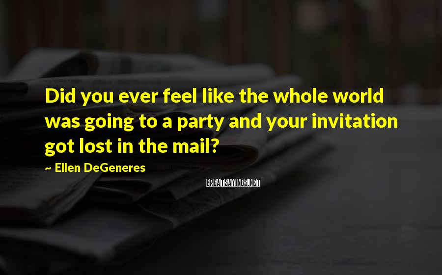 Ellen DeGeneres Sayings: Did you ever feel like the whole world was going to a party and your