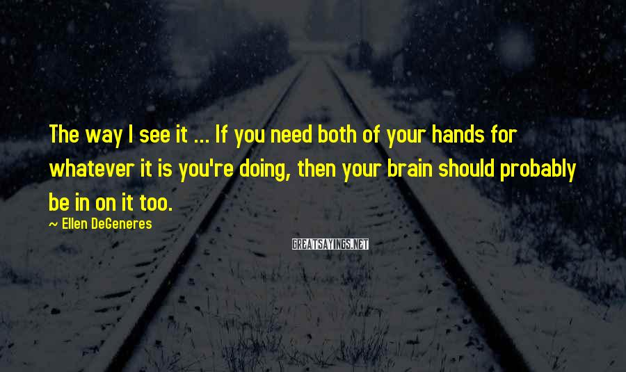 Ellen DeGeneres Sayings: The way I see it ... If you need both of your hands for whatever