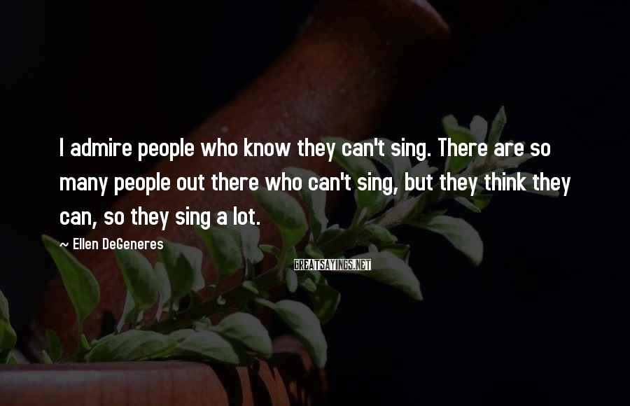 Ellen DeGeneres Sayings: I admire people who know they can't sing. There are so many people out there