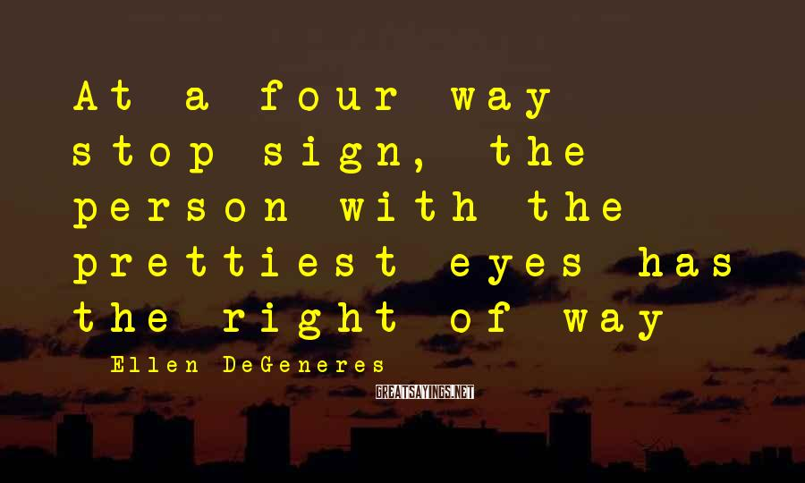 Ellen DeGeneres Sayings: At a four-way stop sign, the person with the prettiest eyes has the right of