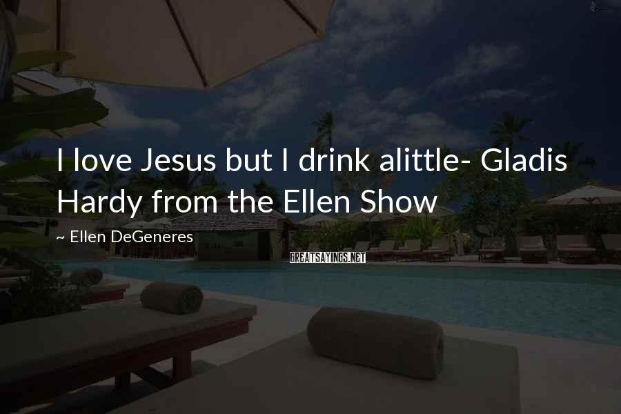 Ellen DeGeneres Sayings: I love Jesus but I drink alittle- Gladis Hardy from the Ellen Show