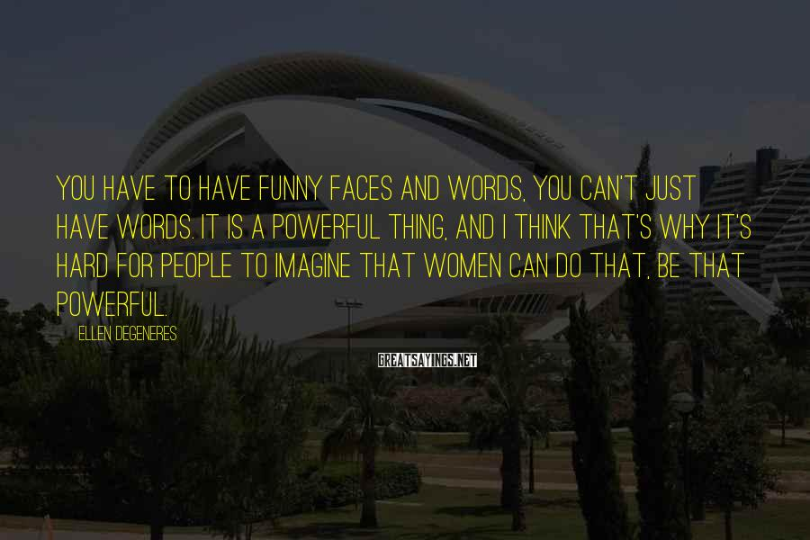 Ellen DeGeneres Sayings: You have to have funny faces and words, you can't just have words. It is