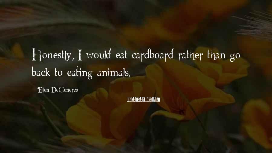 Ellen DeGeneres Sayings: Honestly, I would eat cardboard rather than go back to eating animals.