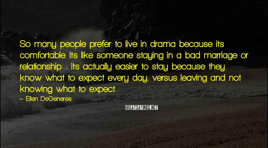 Ellen DeGeneres Sayings: So many people prefer to live in drama because it's comfortable. It's like someone staying