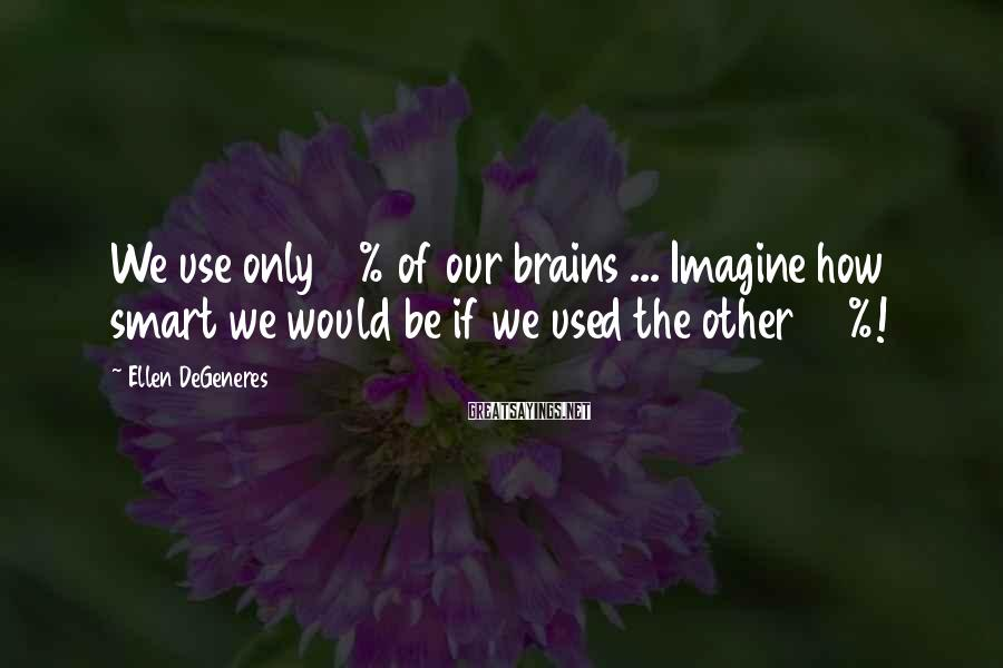 Ellen DeGeneres Sayings: We use only 10% of our brains ... Imagine how smart we would be if