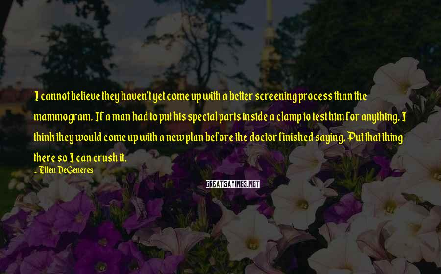 Ellen DeGeneres Sayings: I cannot believe they haven't yet come up with a better screening process than the