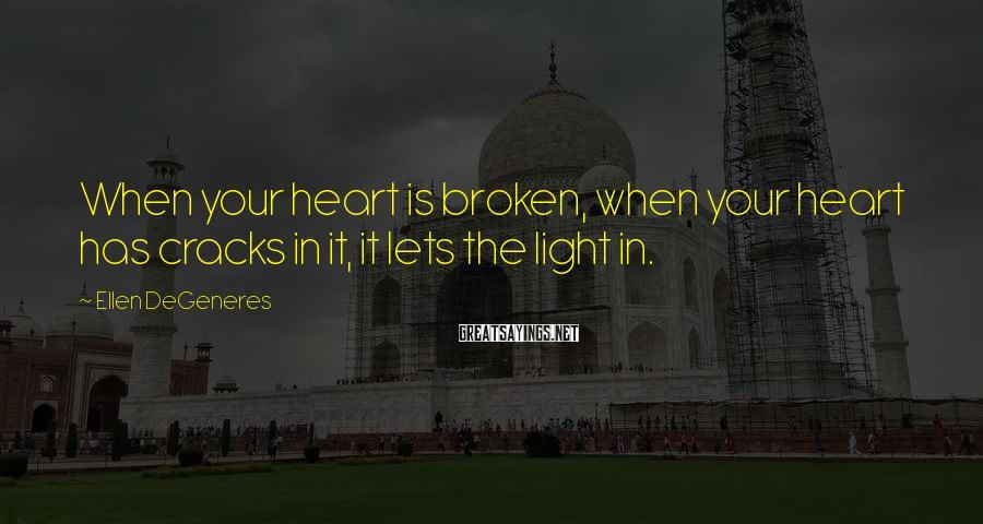 Ellen DeGeneres Sayings: When your heart is broken, when your heart has cracks in it, it lets the